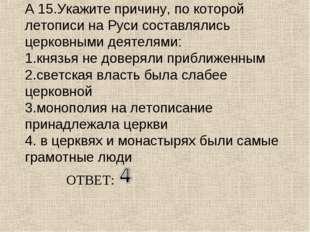 А 15.Укажите причину, по которой летописи на Руси составлялись церковными дея