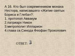 А 16. Кто был современником монаха Нестора, написавшего «Житие святых Бориса