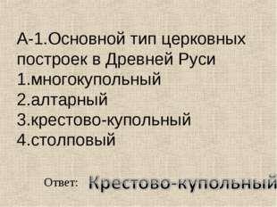 А-1.Основной тип церковных построек в Древней Руси 1.многокупольный 2.алтарны