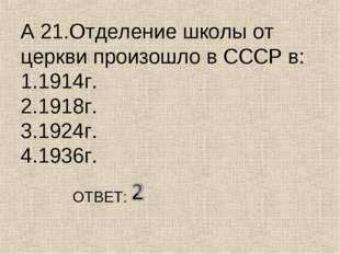 А 21.Отделение школы от церкви произошло в СССР в: 1.1914г. 2.1918г. 3.1924г.