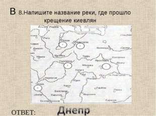 В 8.Напишите название реки, где прошло крещение киевлян ОТВЕТ: