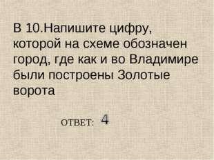 В 10.Напишите цифру, которой на схеме обозначен город, где как и во Владимире