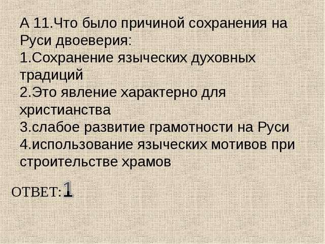 А 11.Что было причиной сохранения на Руси двоеверия: 1.Сохранение языческих д...