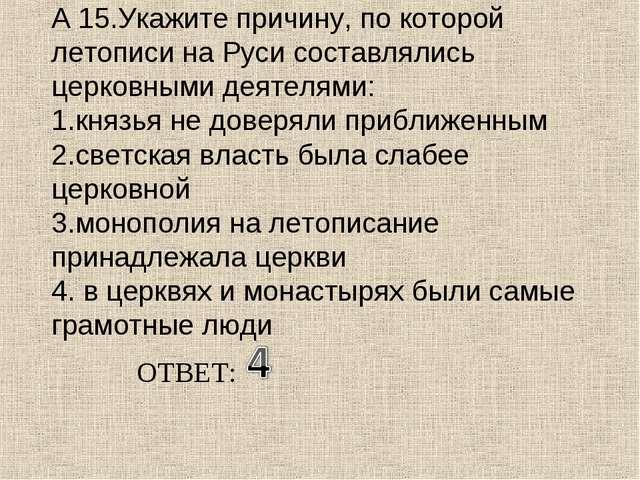А 15.Укажите причину, по которой летописи на Руси составлялись церковными дея...