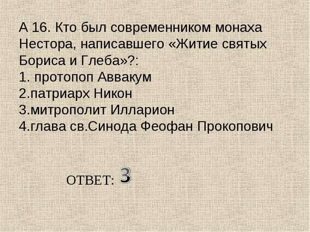 А 16. Кто был современником монаха Нестора, написавшего «Житие святых Бориса...