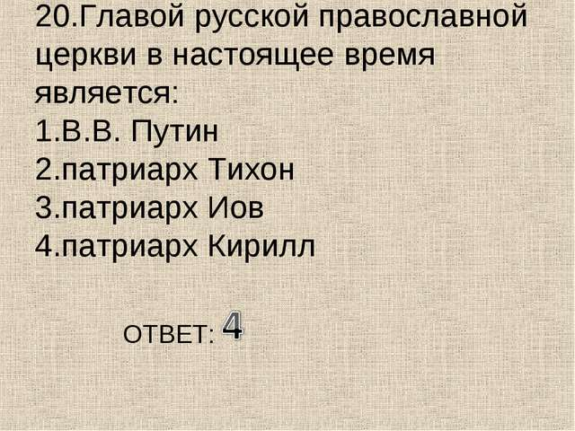 20.Главой русской православной церкви в настоящее время является: 1.В.В. Пути...