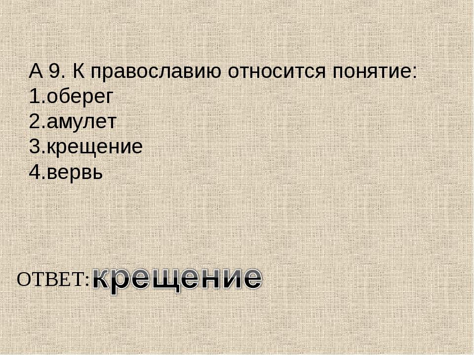 А 9. К православию относится понятие: 1.оберег 2.амулет 3.крещение 4.вервь ОТ...