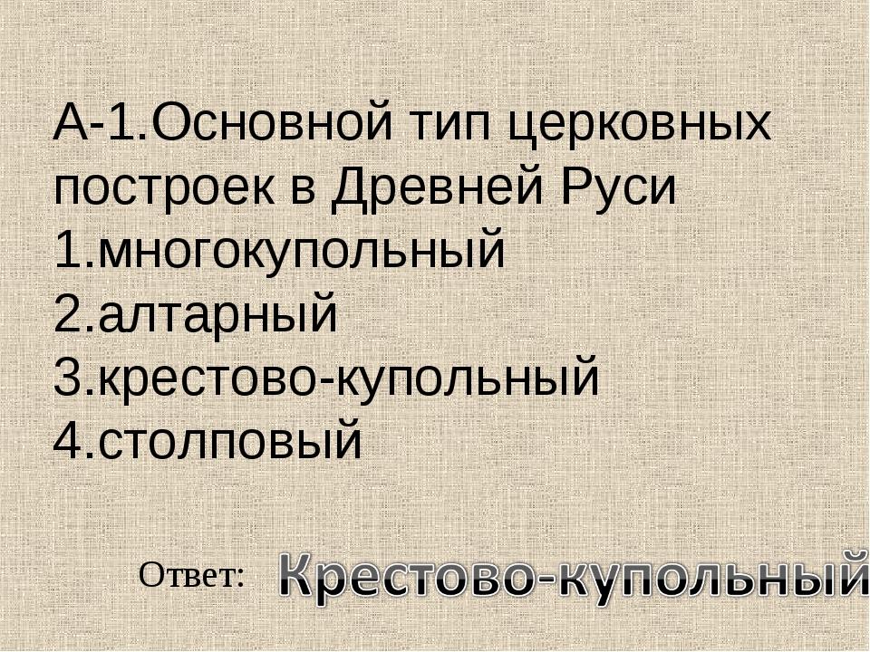 А-1.Основной тип церковных построек в Древней Руси 1.многокупольный 2.алтарны...