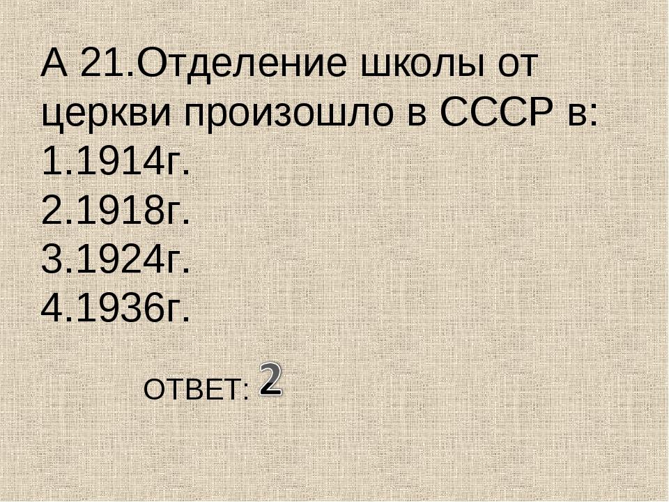 А 21.Отделение школы от церкви произошло в СССР в: 1.1914г. 2.1918г. 3.1924г....