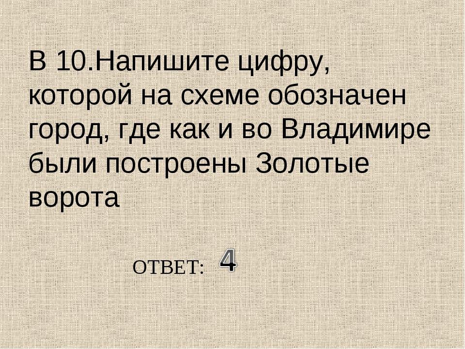 В 10.Напишите цифру, которой на схеме обозначен город, где как и во Владимире...