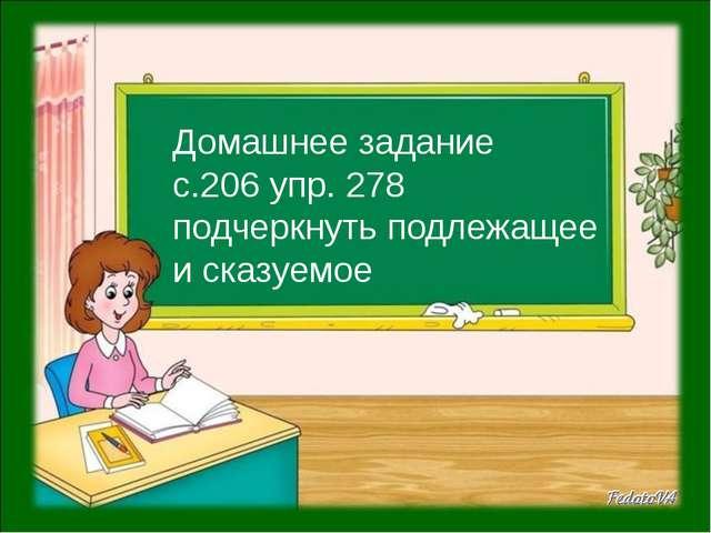 Домашнее задание с.206 упр. 278 подчеркнуть подлежащее и сказуемое