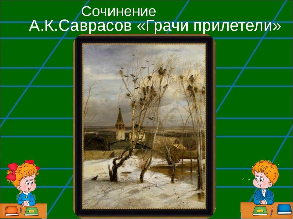 А.К.Саврасов «Грачи прилетели» Сочинение