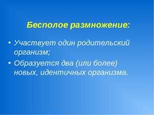 Бесполое размножение: Участвует один родительский организм; Образуется два (