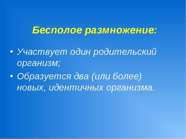 Бесполое размножение: Участвует один родительский организм; Образуется два (...