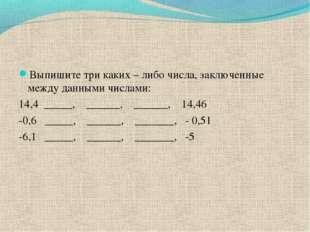 Выпишите три каких – либо числа, заключенные между данными числами: 14,4 ____
