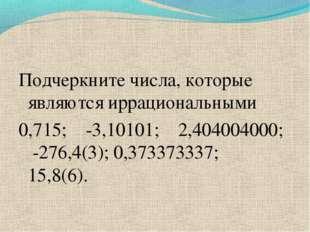 Подчеркните числа, которые являются иррациональными 0,715; -3,10101; 2,404004