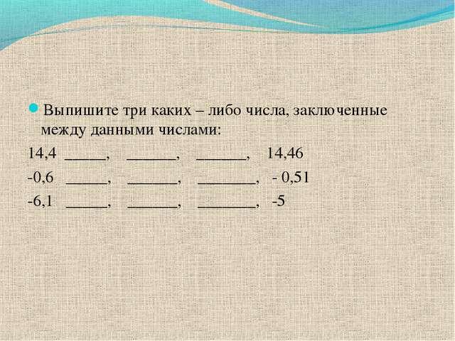 Выпишите три каких – либо числа, заключенные между данными числами: 14,4 ____...