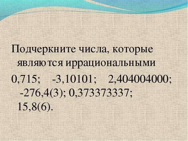 Подчеркните числа, которые являются иррациональными 0,715; -3,10101; 2,404004...