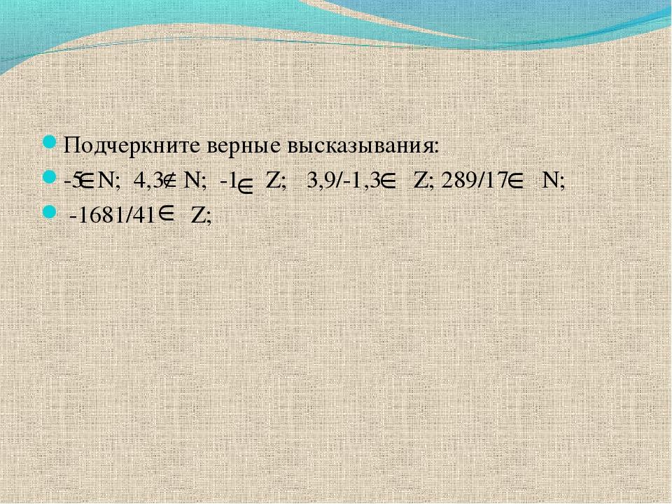 Подчеркните верные высказывания: -5 N; 4,3 N; -1 Z; 3,9/-1,3 Z; 289/17 N; -16...