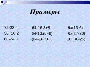 Примеры 72-32:4 36+16:2 68-24:3 64-16:8+8 9х(13-6) 64-16:(8+8) 6х(27-20) (64-