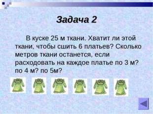 Задача 2 В куске 25 м ткани. Хватит ли этой ткани, чтобы сшить 6 платьев? Ско