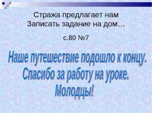 Стража предлагает нам Записать задание на дом… с.80 №7