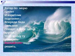 Ветер по морю гуляет И кораблик подгоняет; Впереди беда большая Плещет в борт