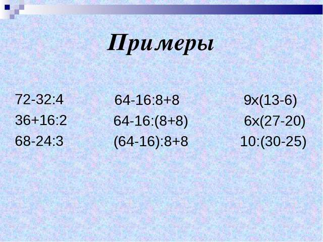 Примеры 72-32:4 36+16:2 68-24:3 64-16:8+8 9х(13-6) 64-16:(8+8) 6х(27-20) (64-...