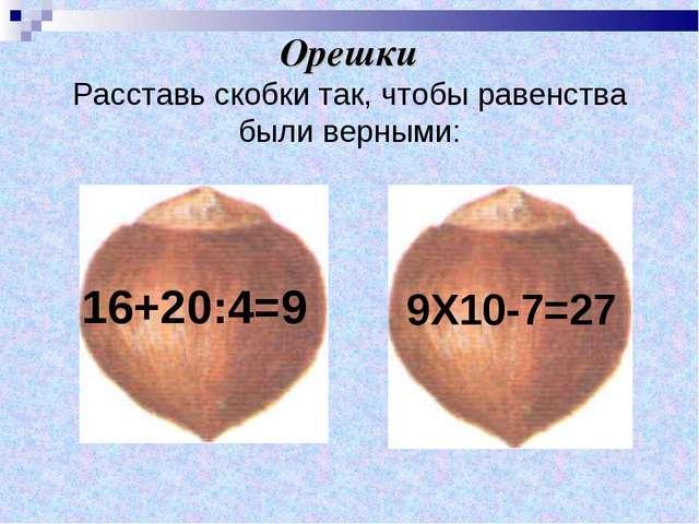 Орешки Расставь скобки так, чтобы равенства были верными: 16+20:4=9 9Х10-7=27
