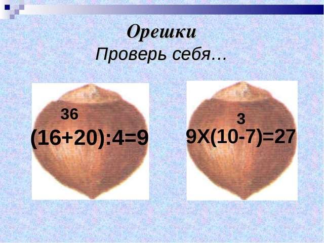 Орешки Проверь себя… (16+20):4=9 9Х(10-7)=27 36 3
