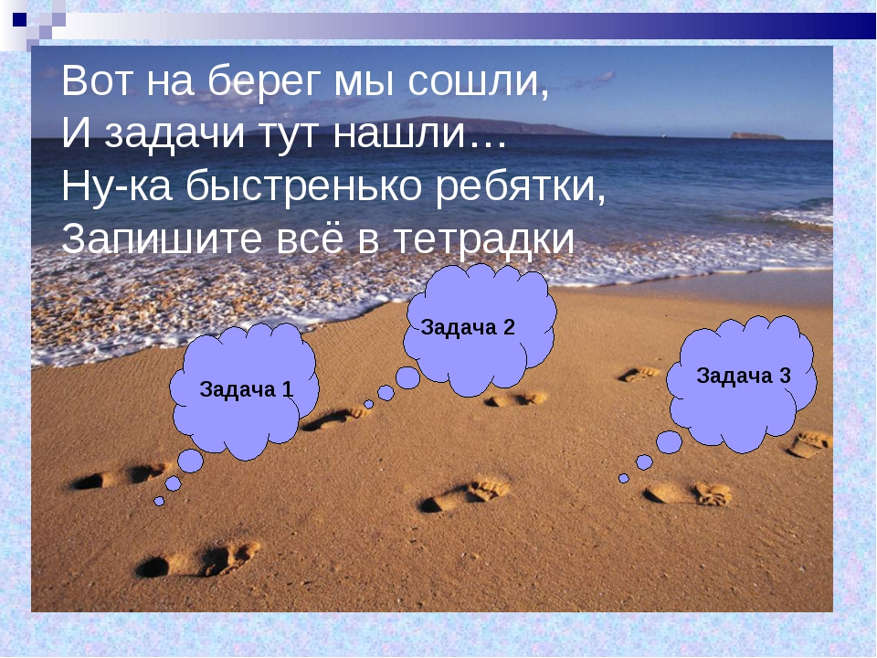 Вот на берег мы сошли, И задачи тут нашли… Ну-ка быстренько ребятки, Запишите...