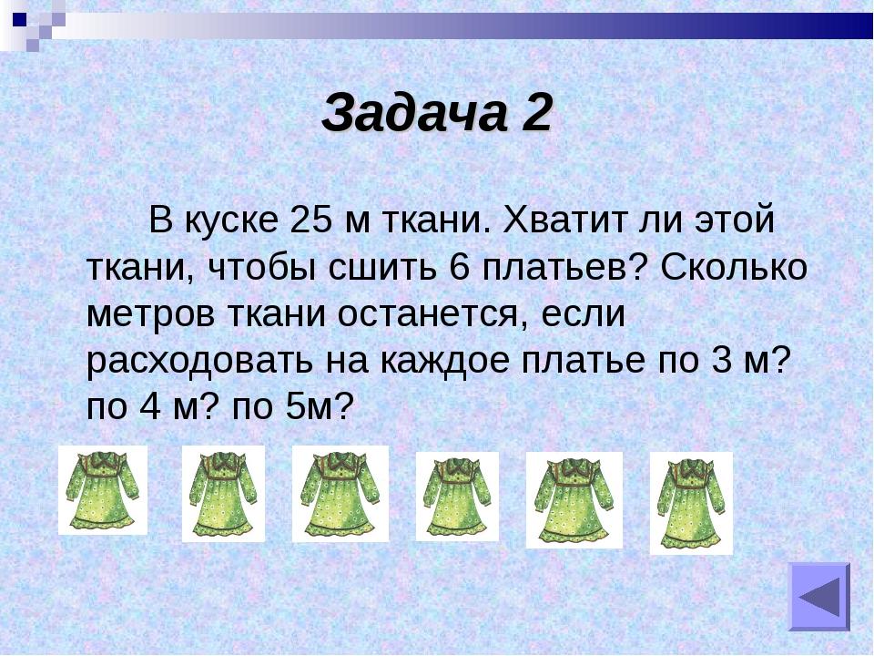 Задача 2 В куске 25 м ткани. Хватит ли этой ткани, чтобы сшить 6 платьев? Ско...