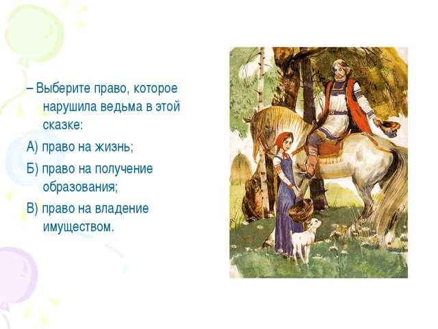– Выберите право, которое нарушила ведьма в этой сказке: А) право на жизнь; Б...