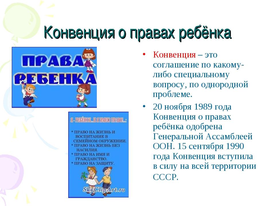 Конвенция о правах ребёнка Конвенция – это соглашение по какому-либо специаль...