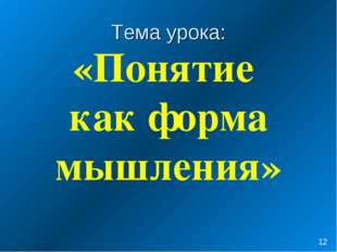Тема урока: «Понятие как форма мышления» *