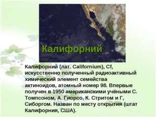 Калифорний Калифорний (лат. Californium), Cf, искусственно полученный радиоак