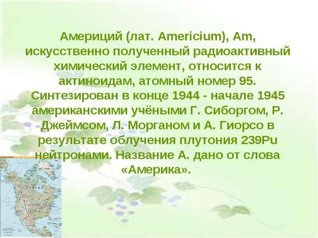 Америций (лат. Americium), Am, искусственно полученный радиоактивный химическ...
