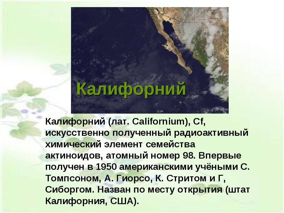 Калифорний Калифорний (лат. Californium), Cf, искусственно полученный радиоак...