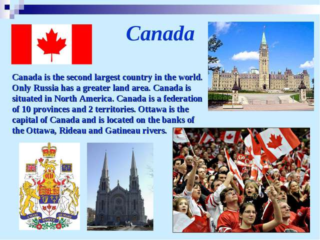 Canada Canada is the second largest country in the world. Only Russia has a g...