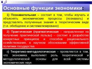 1) Познавательная – состоит в том, чтобы изучать и объяснять экономические пр