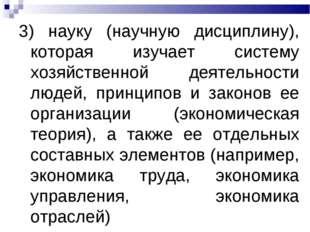 3) науку (научную дисциплину), которая изучает систему хозяйственной деятельн