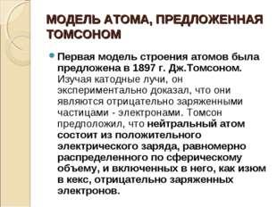 МОДЕЛЬ АТОМА, ПРЕДЛОЖЕННАЯ ТОМСОНОМ Первая модель строения атомов была предло
