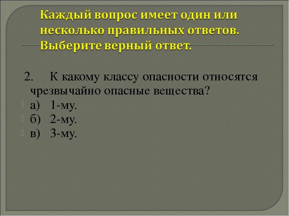 2.К какому классу опасности относятся чрезвычайно опасные вещества? а)1-му...