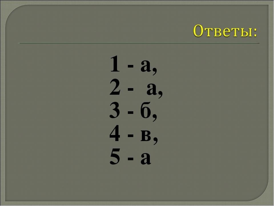 1 - а, 2 - а, 3 - б, 4 - в, 5 - а