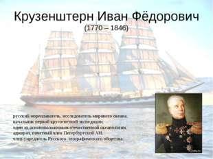 Крузенштерн Иван Фёдорович (1770 – 1846) русский мореплаватель, исследователь