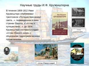 Научные труды И.Ф. Крузенштерна В течение 1809-1812 Иван Крузенштерн опублико