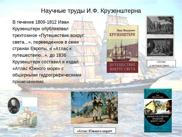 Научные труды И.Ф. Крузенштерна В течение 1809-1812 Иван Крузенштерн опублико...