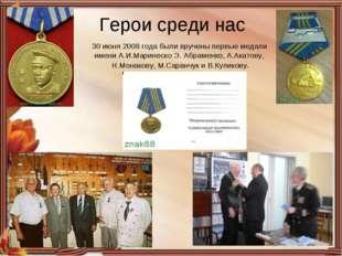 Герои среди нас 30 июня 2008 года были вручены первые медали имени А.И.Марине