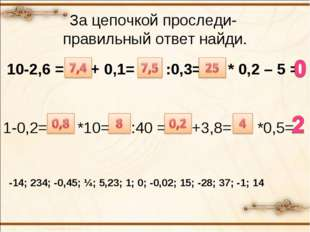 За цепочкой проследи- правильный ответ найди. 10-2,6 = ? + 0,1= ? :0,3= ? * 0