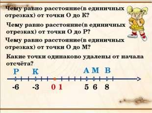 0 1 А -3 -6 6 В М К Р Чему равно расстояние(в единичных отрезках) от точки О